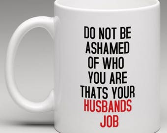 Do not be Ashamed of who you are thats your Husbands Job  Mug