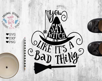 Witch svg, You say Witch like it's a bad thing Cut File in SVG, DXF, PNG, Witch svg files, Halloween svg files, Halloween quote, Witch quote