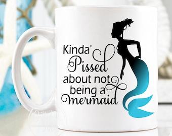 Kinda Pissed About Not Being A Mermaid Mug, Mermaid Mug, Mermaid Gift, Mermaid Coffee Cup, Kind of Pissed Mermaid Mug