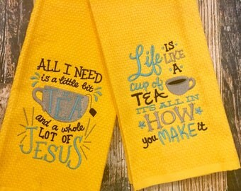 Tea Kitchen Towels - All I Need is Tea & a Whole Lot of Jesus - Life is Like a Cup of Tea It is All How You Make it - Embroidered Hand Towel