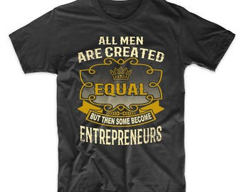 All Men Are Created Equal But Then Some Become Entrepreneurs Funny T-Shirt