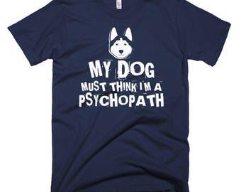 My Dog Must Think I'm A Psychopath T-shirt