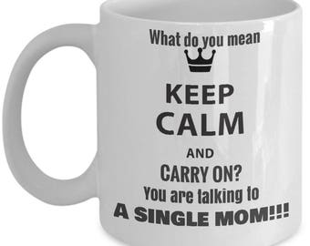 What do you mean Keep Calm and carry on? You are talking to a single mom!Inspirational, funny, sarcastic,white, ceramic, travel mug
