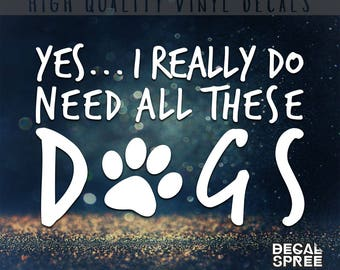 Yes I Do Need All These Dogs Vinyl Decal // Dog Owners Decal, Pet Owners Decal, Window Decal, Laptop Decal, Pet Decals
