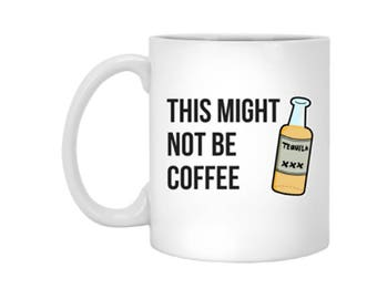 This Might Not Be Coffee Tequila Funny Coffee Mug or Tea Mug
