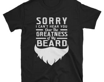 Sorry I can't Hear You over the Greatness of My Beard T shirt - Beard shirt - Beard - Funny beard shirt - Beard gift - Beard t-shirt - Beard