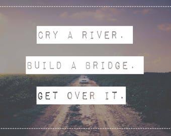"""Print """"Cry a river. Build a bridge. Get over it"""""""