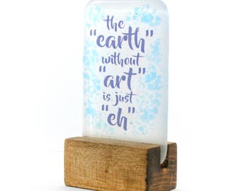"""The """"earth"""" without """"art"""" is just """"eh"""" Fused Glass, Glass Art, Glass Gift, Art, Earth eh, kiln formed glass"""