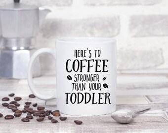 Mom Coffee Mug - Funny Mom Coffee Mug - Heres to COFFEE stronger than your TODDLER - Mom Mug - Funny Coffee Mugs - Gift For Mom - Mom Gift