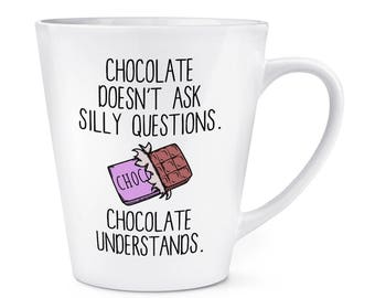 Chocolate Doesn't Ask Silly Questions Chocolate Understands 12oz Latte Mug Cup