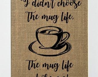 I Didn't Choose The Mug Life The Mug Life Chose Me - BURLAP SIGN 5x7 8x10 - Rustic Vintage/Home Decor/Love House Sign