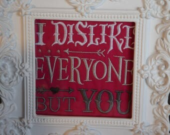 Embroidered love quote, I dislike everyone but you, framed embroidery.