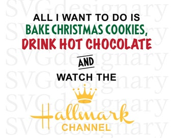 All I want to do is Bake Christmas Cookies, Drink Hot Chocolate and Watch the Hallmark Channel (Christmas, Holiday) SVG PNG Download