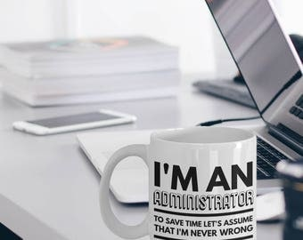 Administrator Gift  - Administrator Mug - I Am An Administrator To Save Time Let's Assume That I'm Never Wrong