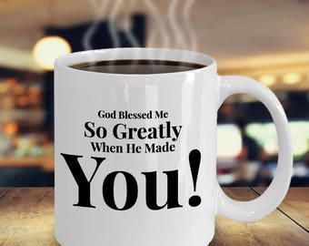 Gift for Wife Husband Girlfriend Boyfriend - For Anyone Special- 11 oz mug - Unique Gifts Idea. God Blessed Me So Greatly When He Made You!