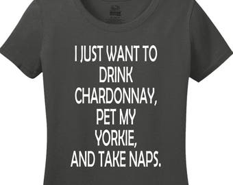 I Just Want To Drink Chardonnay, Pet My Yorkie, And Take Naps Shirt