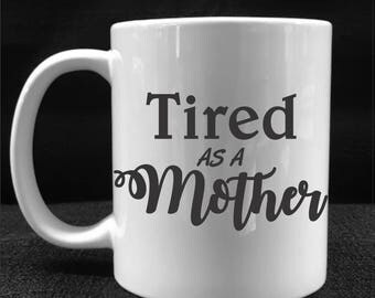 MUG, COFFEE CUP, Tired as a Mother, Drinkware, Gift