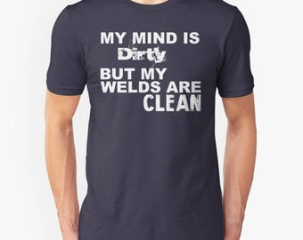 Welder Shirt || My mind is DIRTY but my welds are CLEAN Quote Unisex T-Shirt/ Super Soft 35 Colors / Welding/ Father / Dad / Husband / Gift