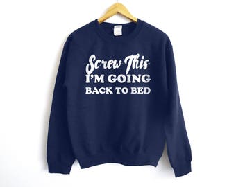 Screw This I'm Going Back To Bed - Lazy Sweatshirt - Funny Sweatshirt - Gift For Her - Gift For Him - Mom Shirt - Husband Shirt - Funny Lazy