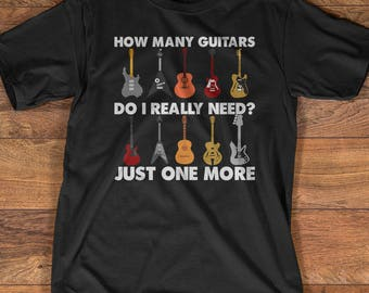Guitar T-Shirt Gift: How Many Guitars Do I Really Need, Just One More