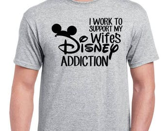 I work to support my wifes Disney addiction - Funny Disney Dad Shirt - Disney Husband