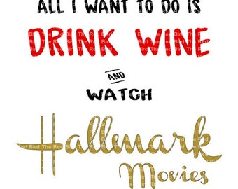 All I Want To Do Is Drink Wine and Watch Hallmark Movies DXF, PdF, SVG, PNG, EpS