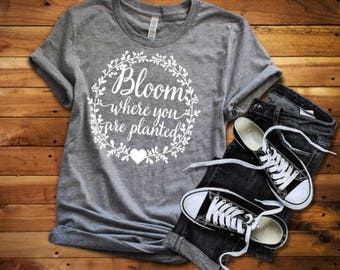 Bloom where you are planted shirt, Where you are planted, Bloom planted, Bloom where you are, gardening shirt - Enid and Elle
