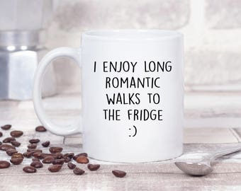 I Enjoy Long Romantic Walks To The Fridge :) 11oz MUG