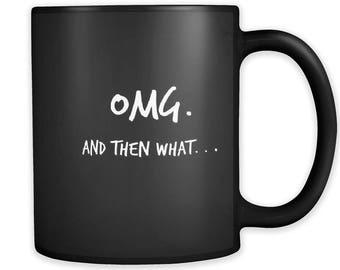OMG. And then what. . .  Mug;  Funny Mug / Trending Mugs / Sarcastic Mug / Couples Mug / Coffee Mug / Tea Mug / Mugs For Women / Mugs Funny