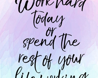 Work hard today or spend the rest of your life working DIGITAL printable