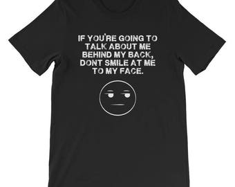 If you are going to talk behind my back, don't smile at me to my face Short-Sleeve Unisex T-Shirt