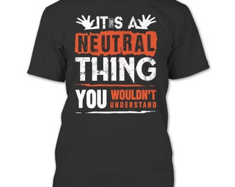 It's A Neutral Thing T Shirt, You Wouldn't Understand T Shirt