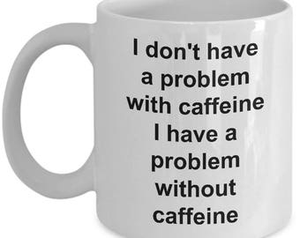 I don't have a problem with caffeine I have a problem without caffeine. Coffee mug cup.