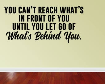 Wall Decal Quote You Can't Reach What's In Front Of You Until You Let Go Of What's Behind You Wall Quote Decal (JP441)