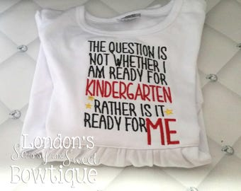 The Question is not Whether I am ready for Kindergarten, rather is it Ready for Me?!? Shirt/ School Embroidered T-shirt/ Toddler T-shirt