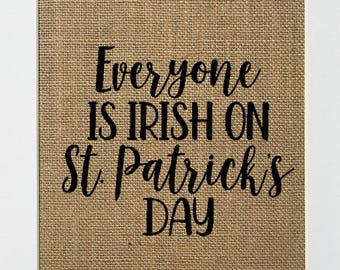 Everyone Is Irish On St Patricks Day - BURLAP SIGN 5x7 8x10 - Rustic Vintage/Home Decor/Love House Sign