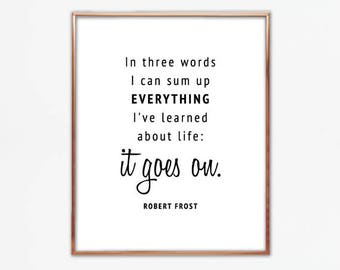 In three words I can sum up everything I've learned about life: it goes on, Robert Frost, quote, saying, poster, wall, print, large, digital