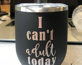 I Can't Adult Today 12 Ounce Wine Tumbler Customized, Personalized, Create Your Own, Bridal Party, Teacher and Coach Gifts
