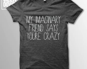 My Imaginary Friend Says You're Crazy t-shirt tee // t-shirt funny / funny shirt / imaginary friend / crazy t-shirts