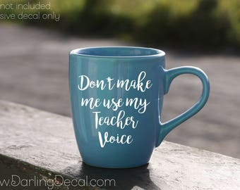 Don't Make Me Use My Teacher Voice Adhesive Decal DIY Coffee Cup Wine Glass Beer Mug Tumbler Do It Yourself Back To School Teacher Gift