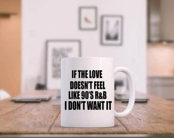90's R&B, Funny Coffee Mug, If the Love Doesn't Feel like 90's RnB I Don't Want It, Gift Idea, Ceramic Mug, 11oz, Ninties Love, Old School