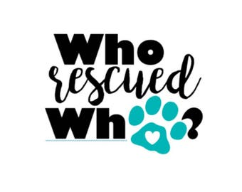 Who Rescued Who? | Rescue Dog | Adopt, Don't Shop! | 4-6in Vinyl Decal
