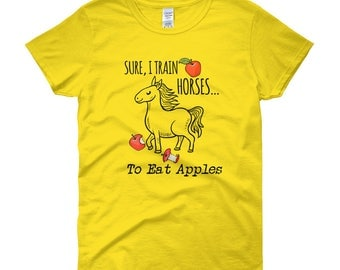 Sure I Train Horses. To Eat Apples..., Womens Short Sleeve T-shirt
