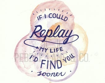 """Original Watercolor Quote Print, """"If I could replay my life I'd find you sooner"""""""