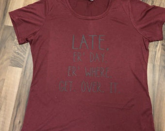 LATE. Er Day. Er Where. Get Over It // Adult T Shirt