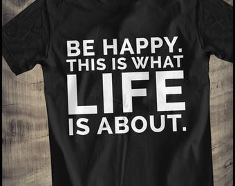 be happy this is what life is about T-Shirt