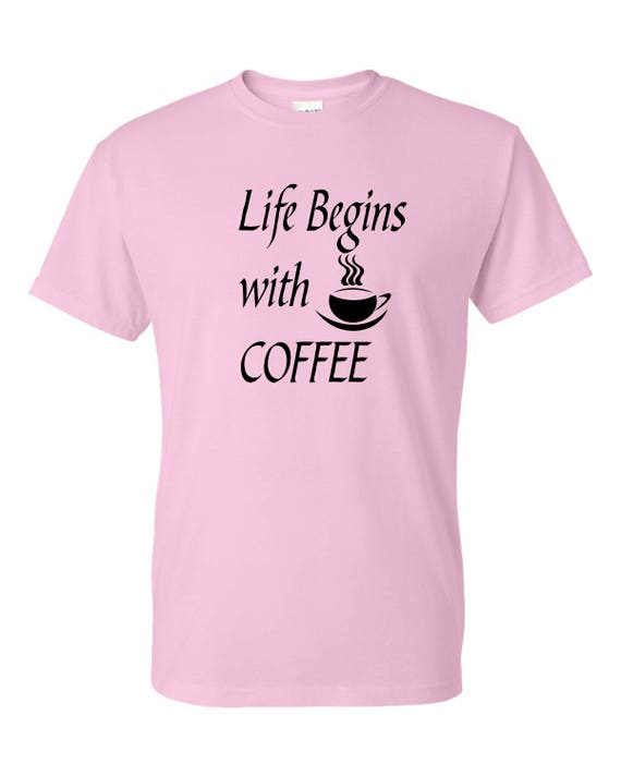 Life begins with Coffee shirt, Coffee lovers, Funny tee shirt, Party shirt, Sarcastic shirt Birthday gift, shirt with saying ,graphic tee