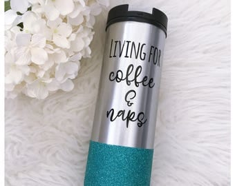 Living for Coffee and Naps Glitter Travel Mug - Stainless Steel Mug - Glitter Dipped - Glitter Cup - Coffee and Naps - Coffee Lover - Coffee