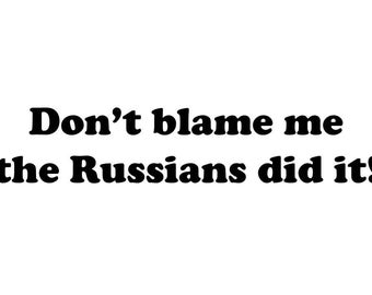 Don't blame me the Russians did it!
