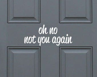 oh no not you again - positive, funny entryway front door vinyl decal sticker, home decor. Great Gift Idea